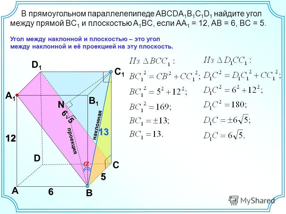 D A B C A1A1 D1D1 C1C1 B1B1 12 6 N Угол между наклонной и плоскостью – это угол между наклонной и её проекцией на эту плоскость. проекция наклонная В прямоугольном параллелепипеде ABCDA 1 B 1 C 1 D 1 найдите угол между прямой BC 1 и плоскостью A 1 BC