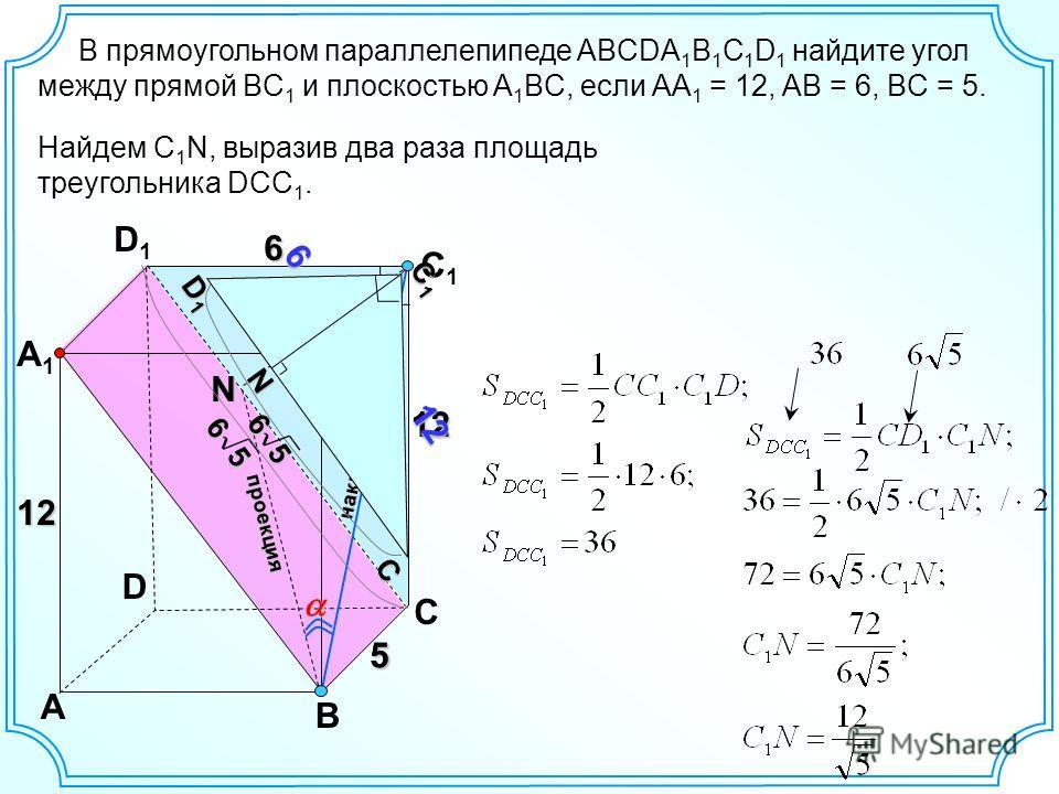 D A B C A1A1 D1D1 C1C1 B1B1 12 6 N проекция наклонная 55 12 13 5 6 C1C1C1C1 C D1D1D1D1 12 6 N 5 6 Найдем C 1 N, выразив два раза площадь треугольника DCC 1.