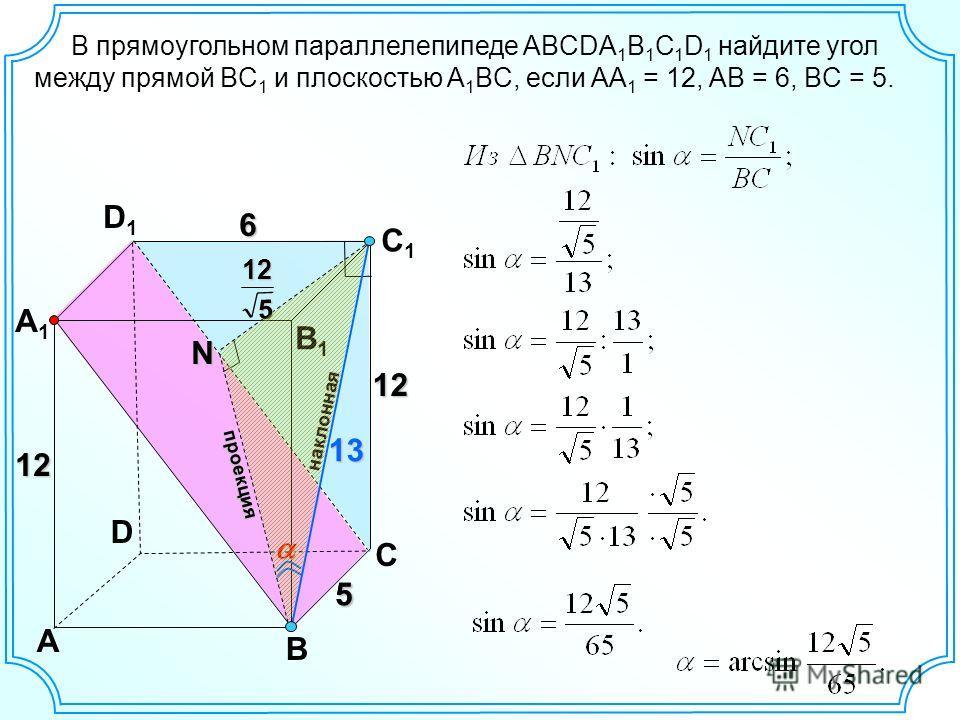 D A B C A1A1 D1D1 C1C1 B1B1 12 6 N проекция наклонная В прямоугольном параллелепипеде ABCDA 1 B 1 C 1 D 1 найдите угол между прямой BC 1 и плоскостью A 1 BC, если AA 1 = 12, AB = 6, BC = 5. 55 12 13 512