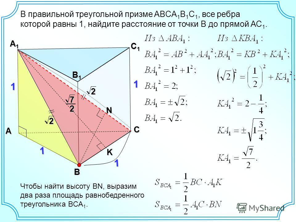 В правильной треугольной призме ABCA 1 B 1 C 1, все ребра которой равны 1, найдите расстояние от точки В до прямой АС 1. А С С1С1С1С1 А1А1А1А1 1 В1В1В1В1 1 В 1 12 2 N Чтобы найти высоту BN, выразим два раза площадь равнобедренного треугольника BCA 1.