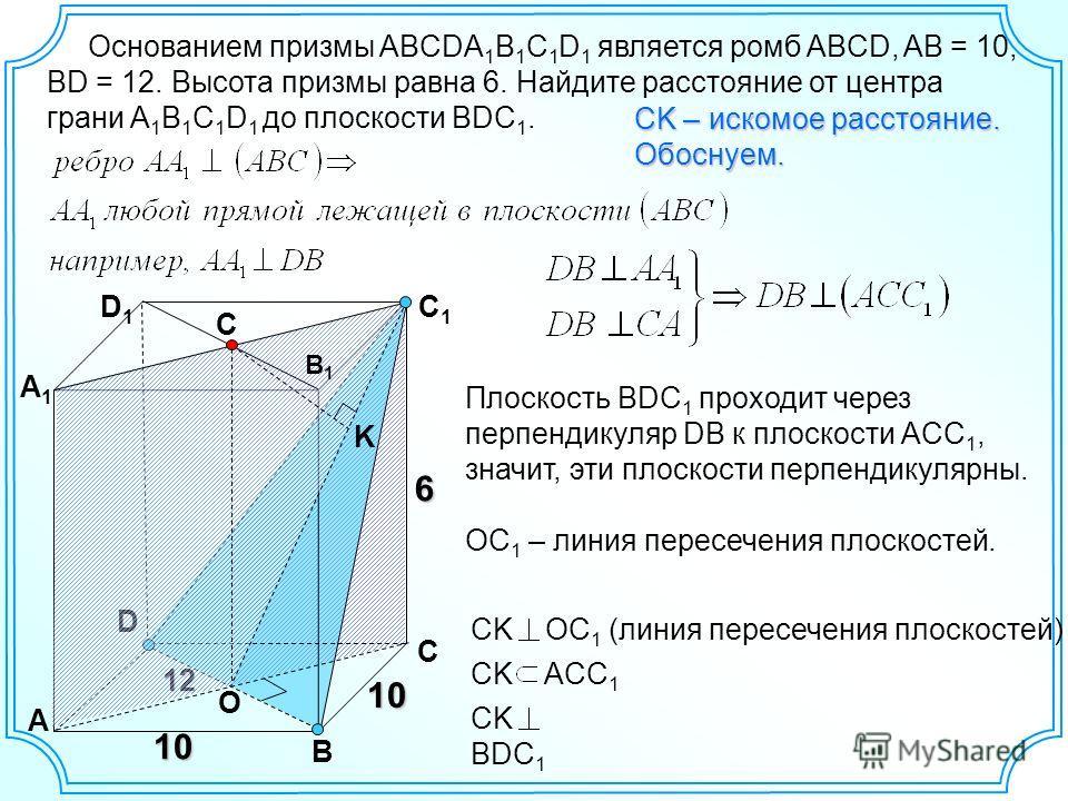 10 Основанием призмы ABCDA 1 B 1 C 1 D 1 является ромб ABCD, AB = 10, ВD = 12. Высота призмы равна 6. Найдите расстояние от центра грани A 1 B 1 C 1 D 1 до плоскости BDC 1. 6 12 D A B C A1A1 D1D1 C1C1 O СK – искомое расстояние. Обоснуем. Плоскость BD