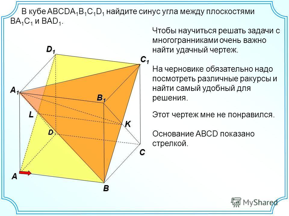 C D1D1D1D1 A A1A1A1A1 В кубе ABCDA 1 B 1 C 1 D 1 найдите синус угла между плоскостями BА 1 С 1 и BАD 1. B C1C1C1C1 B1B1B1B1 D K L Чтобы научиться решать задачи с многогранниками очень важно найти удачный чертеж. На черновике обязательно надо посмотре