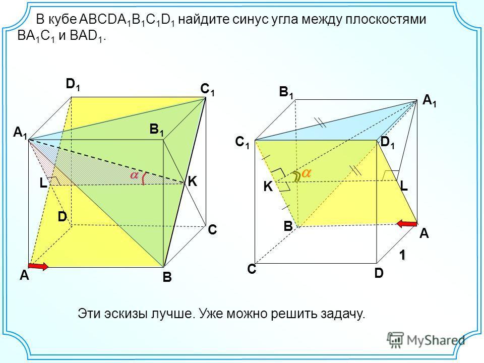 В кубе ABCDA 1 B 1 C 1 D 1 найдите синус угла между плоскостями BА 1 С 1 и BАD 1. В D A C D1D1 C1C1 K B A1A1 B1B1 L C1C1 C D A B1B1 A1A1 D1D1 11 K L Эти эскизы лучше. Уже можно решить задачу.