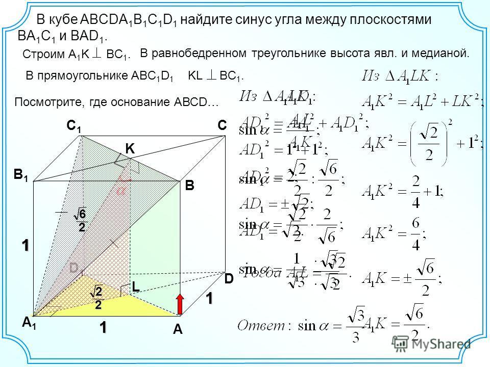 D1D1 1 D 1 A1A1 A C1C1 C B В1В1 1 L 1 В кубе ABCDA 1 B 1 C 1 D 1 найдите синус угла между плоскостями BА 1 С 1 и BАD 1. Строим A 1 K BC 1. В равнобедренном треугольнике высота явл. и медианой. K В прямоугольнике ABC 1 D 1 KL BC 1. 22 26 Посмотрите, г
