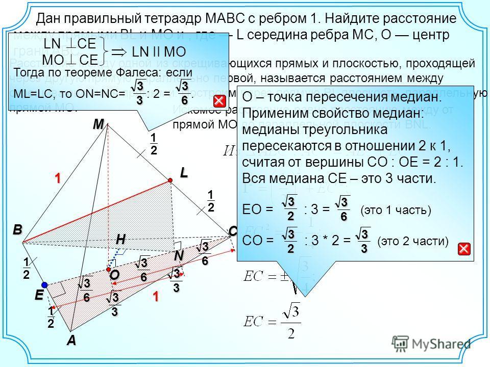 Дан правильный тетраэдр MABC с ребром 1. Найдите расстояние между прямыми ВL и MO и, где L середина ребра MC, O центр грани ABC. М C В А E N 1 1 2 1 L 2 1 O Расстояние между одной из скрещивающихся прямых и плоскостью, проходящей через другую прямую