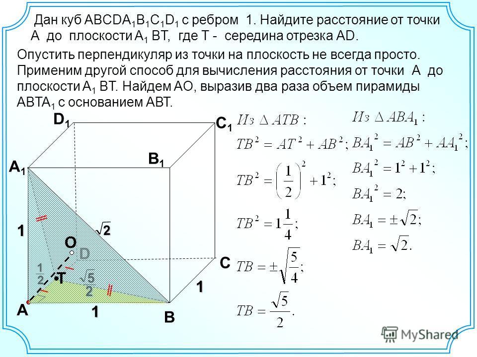 Дан куб ABCDA 1 B 1 C 1 D 1 с ребром 1. Найдите расстояние от точки А до плоскости A 1 BТ, где Т - середина отрезка AD. D А В С А1А1 D1D1 С1С1 В1В1 1 1 2 Опустить перпендикуляр из точки на плоскость не всегда просто. Применим другой способ для вычисл