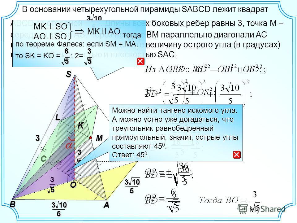 В основании четырехугольной пирамиды SABCD лежит квадрат ABCD со стороной. Длины всех боковых ребер равны 3, точка М – середина ребра AS. Через прямую ВМ параллельно диагонали АС проведена плоскость. Определите величину острого угла (в градусах) межд