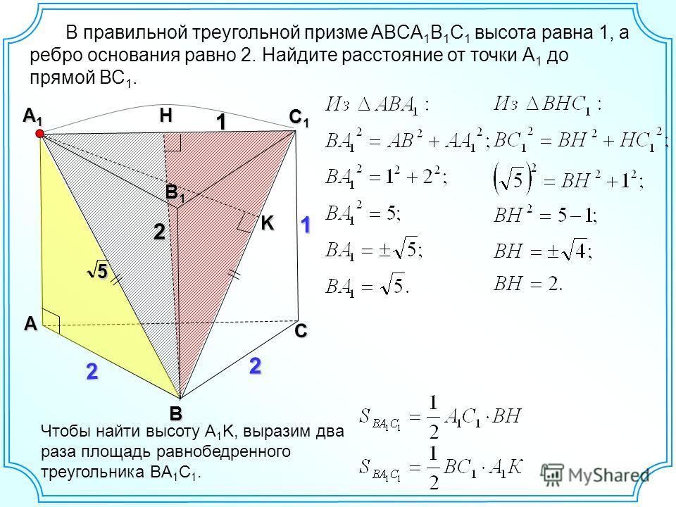A С1С1С1С1 A1A1A1A1 B1B1B1B1 2 B 2 Чтобы найти высоту A 1 K, выразим два раза площадь равнобедренного треугольника BA 1 C 1. K 55С 2H В правильной треугольной призме ABCA 1 B 1 C 1 высота равна 1, а ребро основания равно 2. Найдите расстояние от точк