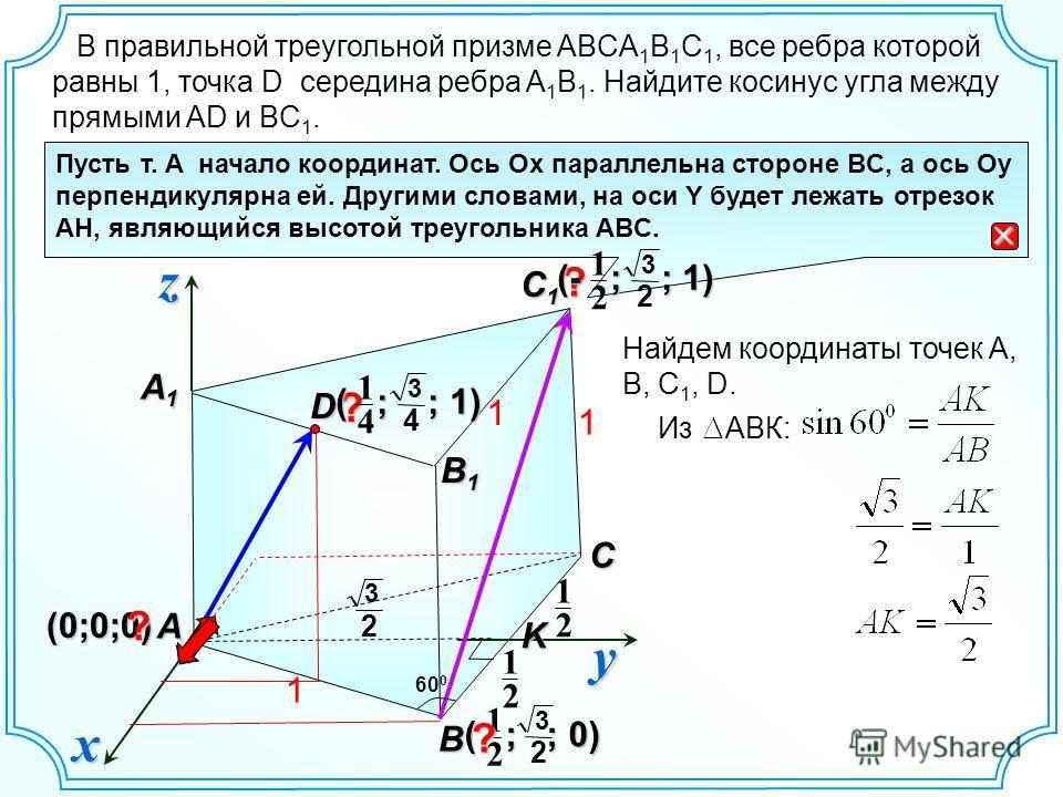 ( ; ; 0) 2 1 (0;0;0) В правильной треугольной призме ABCA 1 B 1 C 1, все ребра которой равны 1, точка D середина ребра A 1 B 1. Найдите косинус угла между прямыми AD и BC 1. Пусть т. A начало координат. Ось Ох параллельна стороне BC, а ось Оу перпенд