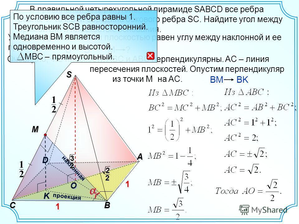 O S A CB 1 1 D Угол между наклонной и плоскостью равен углу между наклонной и ее проекцией. K наклонная проекция M 2 1 2 1 BM BK B M ? 22 В правильной четырехугольной пирамиде SAВСD все ребра равны 1. Точка М середина бокового ребра SC. Найдите угол