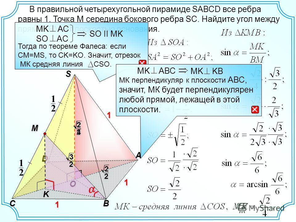 D O S A CB 1 1 2 1 2 1 22 В правильной четырехугольной пирамиде SAВСD все ребра равны 1. Точка М середина бокового ребра SC. Найдите угол между прямой ВМ и плоскостью основания. Тогда по теореме Фалеса: если CМ=МS, то CK=KO. Значит, отрезок МК средня