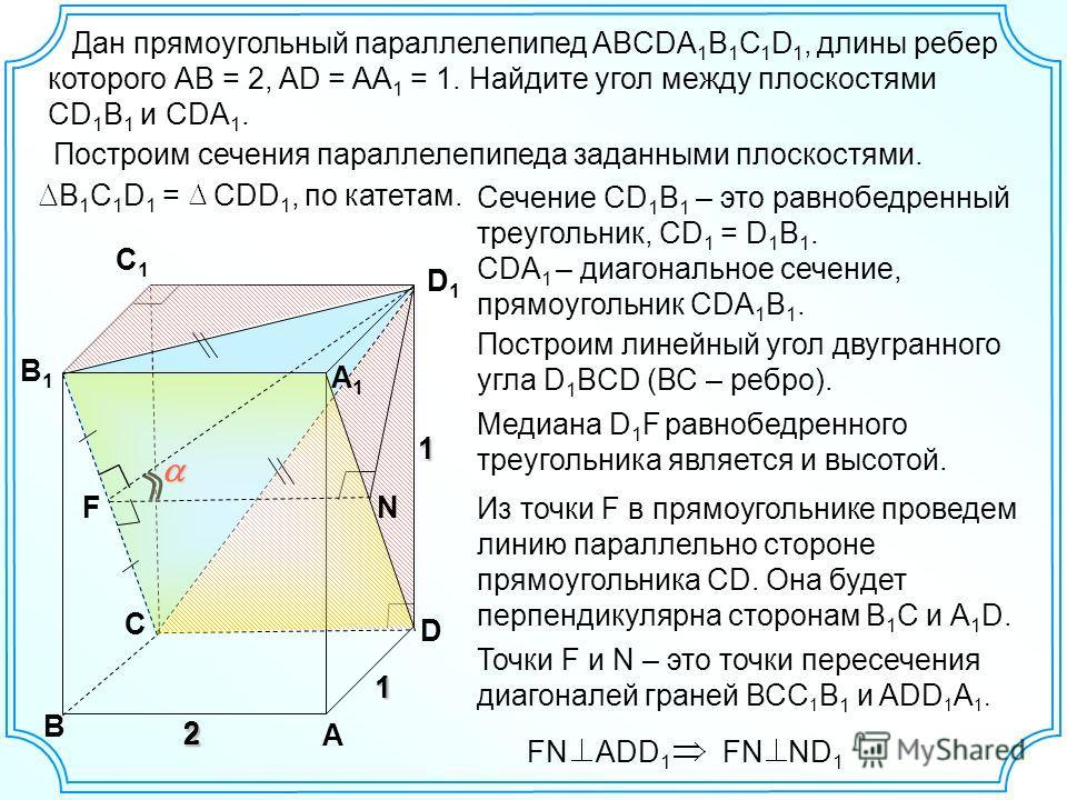Дан прямоугольный параллелепипед ABCDA 1 B 1 C 1 D 1, длины ребер которого АВ = 2, AD = AA 1 = 1. Найдите угол между плоскостями CD 1 B 1 и CDA 1. C B A D B1B1 C1C1 D1D1 A1A1 1 2 12 1 F N Построим сечения параллелепипеда заданными плоскостями. 2 B 1