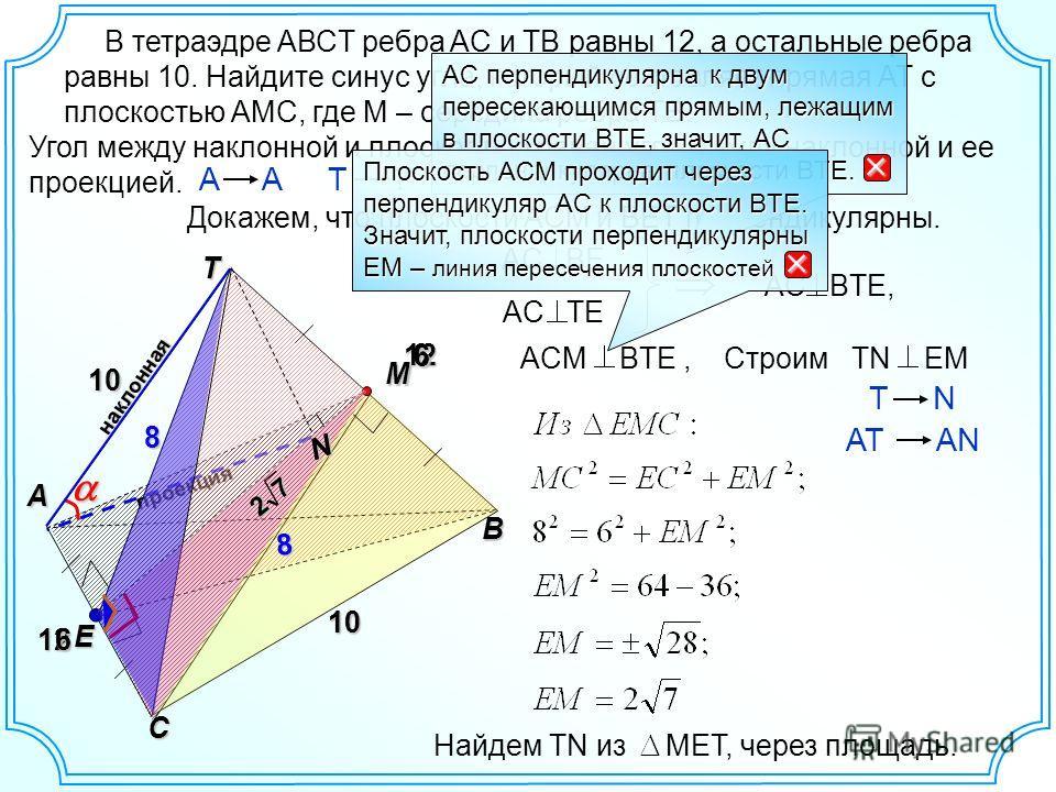 В тетраэдре AВСT ребра AC и TB равны 12, а остальные ребра равны 10. Найдите синус угла, который составляет прямая АТ с плоскостью АМС, где М – середина ребра ТВ. наклонная B A E проекция 12 10 M C 12 10 Угол между наклонной и плоскостью равен углу м