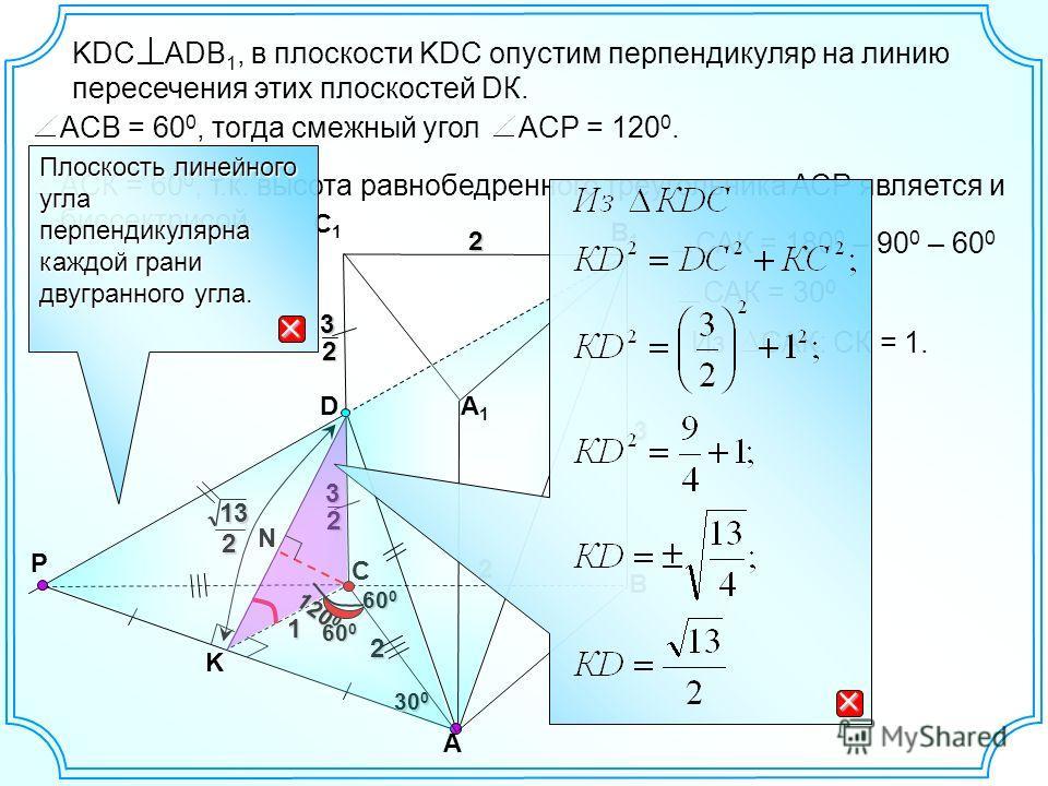 2 2 А В С1С1 В1В1 2 3 D P А1А1 С32 32 K KDC ADB 1, в плоскости KDC опустим перпендикуляр на линию пересечения этих плоскостей DК. N 60 0 120 0 ACP = 120 0.ACВ = 60 0, тогда смежный угол ACК = 60 0, т.к. высота равнобедренного треугольника АСР являетс