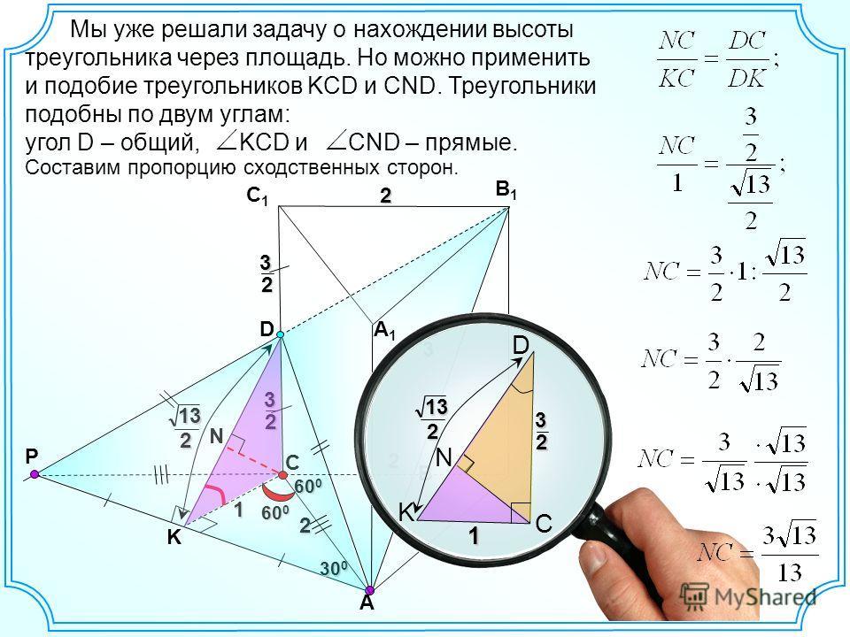 Мы уже решали задачу о нахождении высоты треугольника через площадь. Но можно применить и подобие треугольников KCD и СND. Треугольники подобны по двум углам: угол D – общий, KCD и CND – прямые.2 2 А В С1С1 В1В1 2 3 D P А1А1 С32 32 K N 60 0 30 0 1 13
