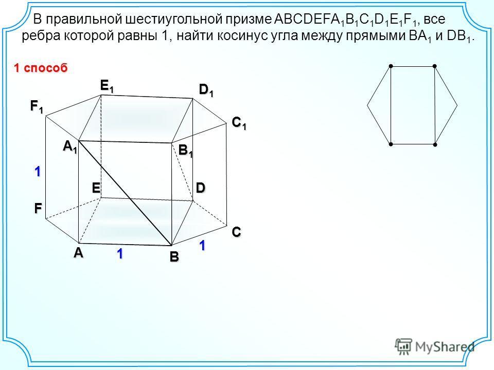В правильной шестиугольной призме ABCDEFA 1 B 1 C 1 D 1 E 1 F 1, все ребра которой равны 1, найти косинус угла между прямыми BA 1 и DB 1. А B C DE F А1А1А1А1 B1B1B1B1 C1C1C1C1 D1D1D1D1 E1E1E1E1 F1F1F1F1 1 1 1 1 способ