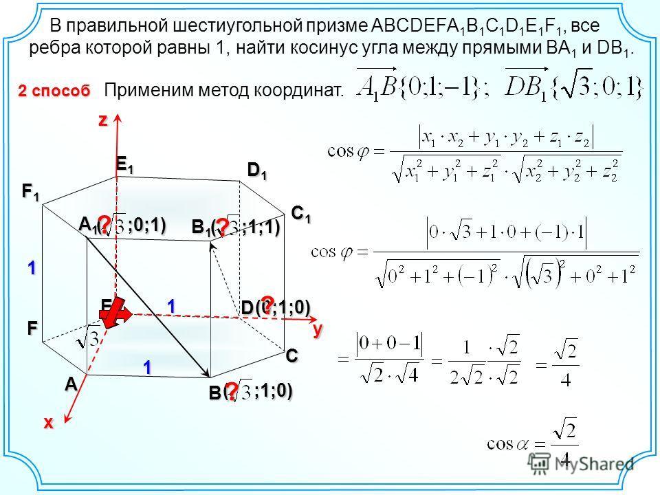 А B C D E F C1C1C1C1 D1D1D1D1 E1E1E1E1 F1F1F1F1 1 1 1 х yz ( ;0;1) ( ;1;0) 2 способ В правильной шестиугольной призме ABCDEFA 1 B 1 C 1 D 1 E 1 F 1, все ребра которой равны 1, найти косинус угла между прямыми BA 1 и DB 1. Применим метод координат. B1