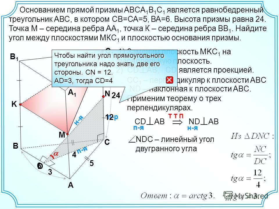п-я 4 В А С1С1 В1В1 Основанием прямой призмы ABCA 1 B 1 C 1 является равнобедренный треугольник АВС, в котором СВ=СА=5, ВА=6. Высота призмы равна 24. Точка М – середина ребра АА 1, точка К – середина ребра ВВ 1. Найдите угол между плоскостями МКС 1 и