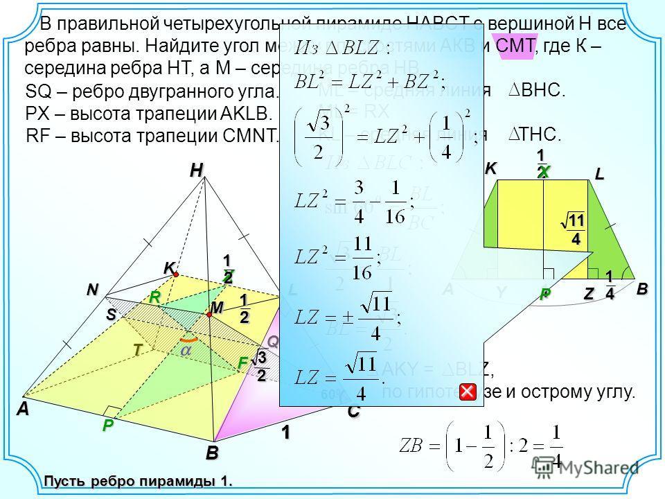A В правильной четырехугольной пирамиде HABCT с вершиной H все ребра равны. Найдите угол между плоскостями АКВ и СМТ, где К – середина ребра HT, а М – середина ребра HB. С H ВN1 T K Пусть ребро пирамиды 1. M12 L XP RF SQ – ребро двугранного угла.SQ P