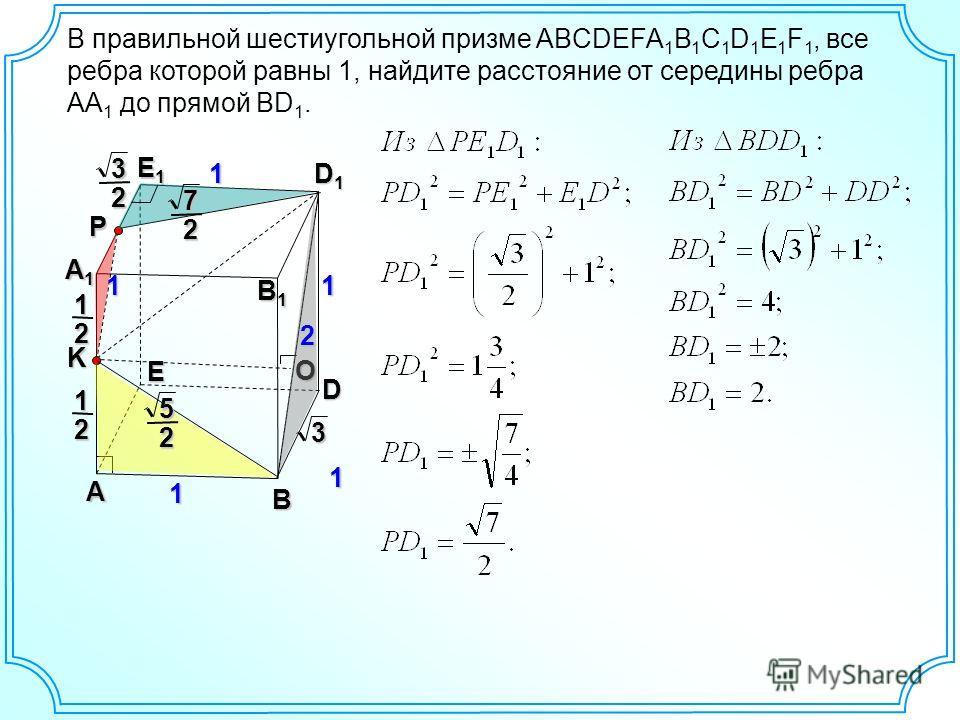 B В правильной шестиугольной призме ABCDEFA 1 B 1 C 1 D 1 E 1 F 1, все ребра которой равны 1, найдите расстояние от середины ребра AA 1 до прямой BD 1. A D E А1А1А1А1 B1B1B1B1 D1D1D1D1 E1E1E1E1 1 1 1KO P 21 21 31 231 272 25