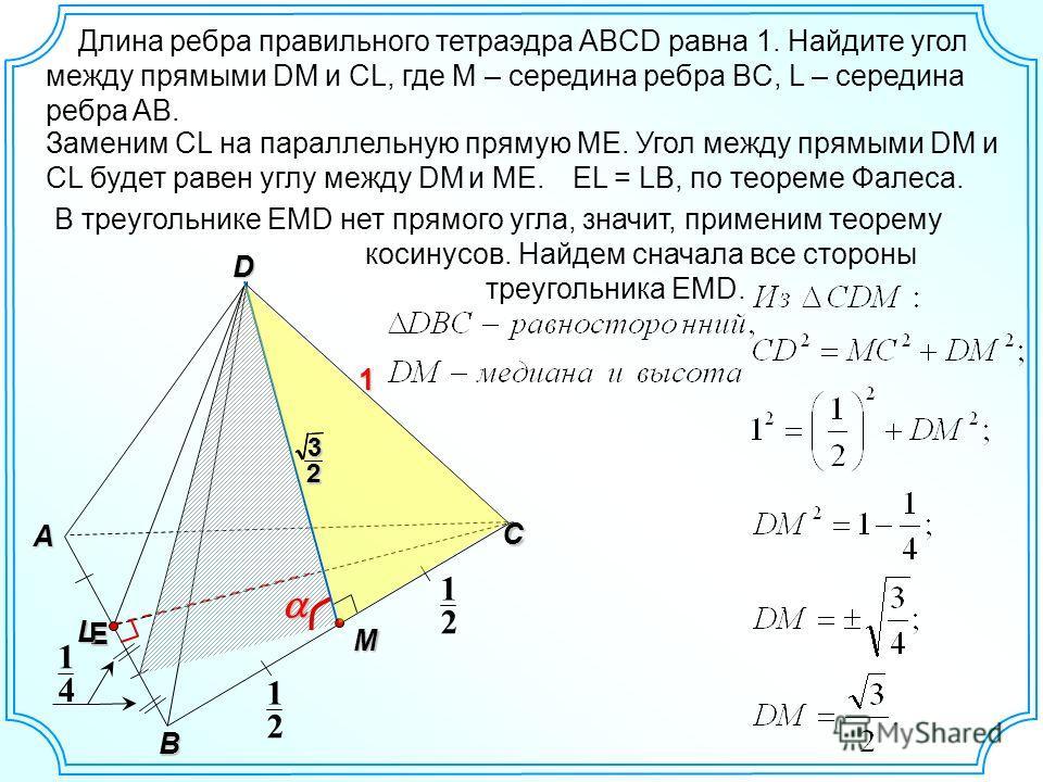 D C A B 1 E Заменим СL на параллельную прямую ME. Угол между прямыми DM и CL будет равен углу между DM и ME. Длина ребра правильного тетраэдра ABCD равна 1. Найдите угол между прямыми DM и CL, где М – середина ребра BC, L – середина ребра AB. 2 1 2 1