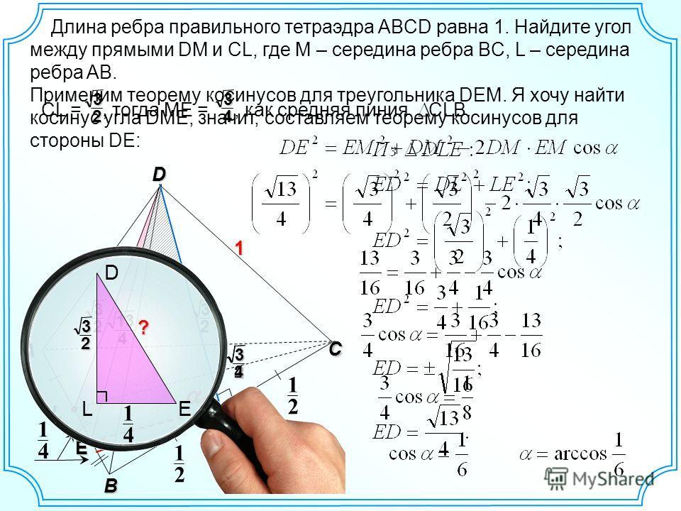 L D C A B 1 E Длина ребра правильного тетраэдра ABCD равна 1. Найдите угол между прямыми DM и CL, где М – середина ребра BC, L – середина ребра AB. 2 1 2 1 M 4 1 3232 134 D LE ? 4 1 3 2 3234 32 CL =, тогда ME =, как средняя линия CLB.34 Применим теор