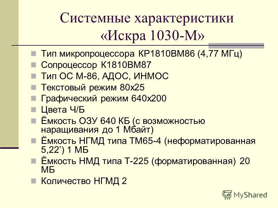 Системные характеристики «Искра 1030-М» Тип микропроцессора КР1810ВМ86 (4,77 МГц) Сопроцессор К1810ВМ87 Тип ОС M-86, АДОС, ИНМОС Текстовый режим 80x25 Графический режим 640х200 Цвета Ч/Б Ёмкость ОЗУ 640 КБ (с возможностью наращивания до 1 Мбайт) Ёмко