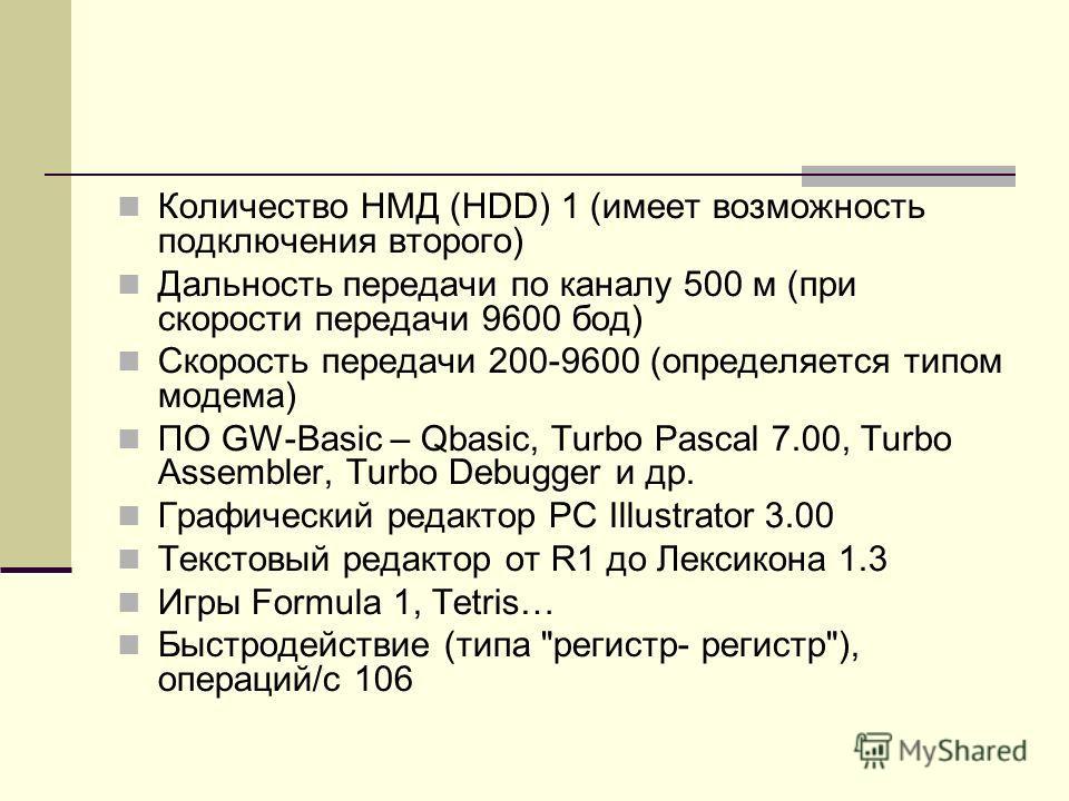 Количество НМД (HDD) 1 (имеет возможность подключения второго) Дальность передачи по каналу 500 м (при скорости передачи 9600 бод) Скорость передачи 200-9600 (определяется типом модема) ПО GW-Basic – Qbasic, Turbo Pascal 7.00, Turbo Assembler, Turbo