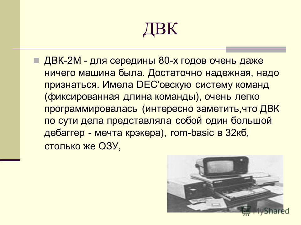 ДВК ДВК-2М - для середины 80-х годов очень даже ничего машина была. Достаточно надежная, надо признаться. Имела DEC'овскую систему команд (фиксированная длина команды), очень легко программировалась (интересно заметить,что ДВК по сути дела представля