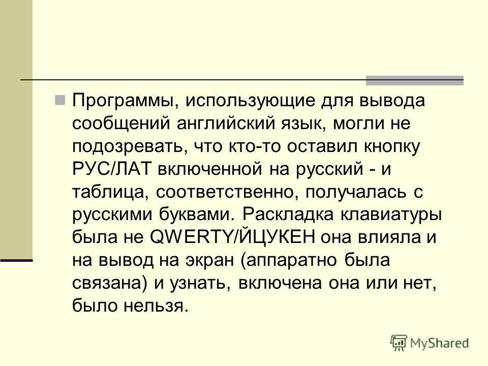 Программы, использующие для вывода сообщений английский язык, могли не подозревать, что кто-то оставил кнопку РУС/ЛАТ включенной на русский - и таблица, соответственно, получалась с русскими буквами. Раскладка клавиатуры была не QWERTY/ЙЦУКЕН она вли