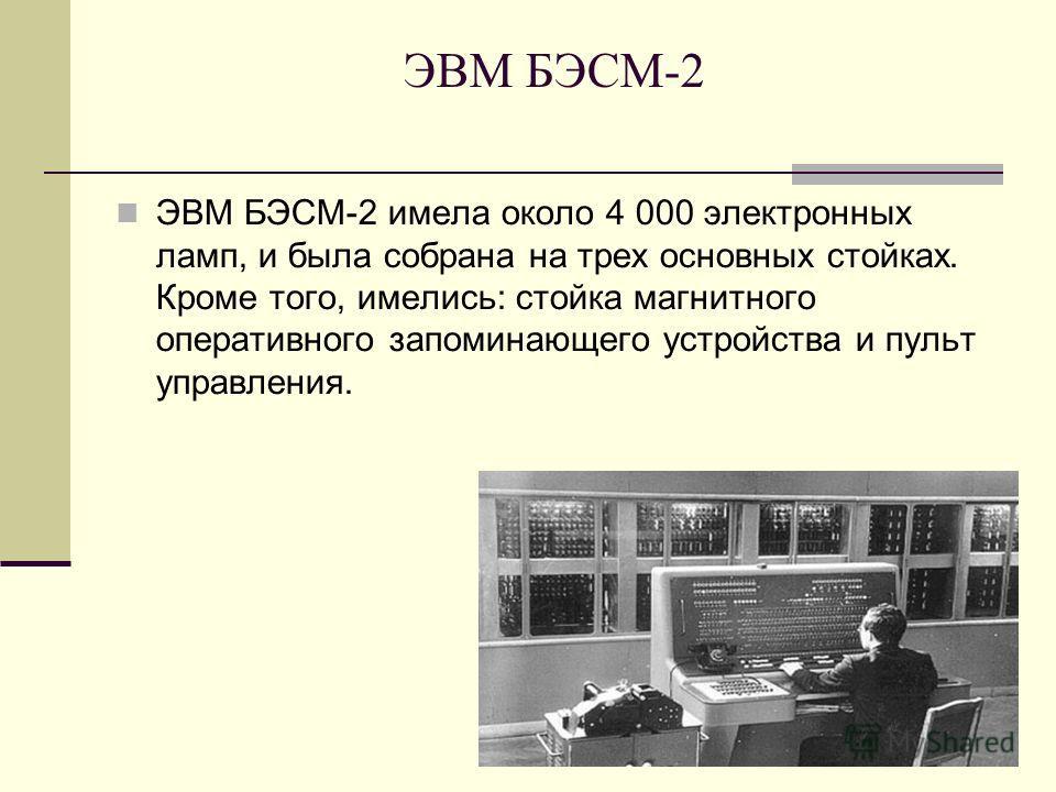 ЭВМ БЭСМ-2 ЭВМ БЭСМ-2 имела около 4 000 электронных ламп, и была собрана на трех основных стойках. Кроме того, имелись: стойка магнитного оперативного запоминающего устройства и пульт управления.