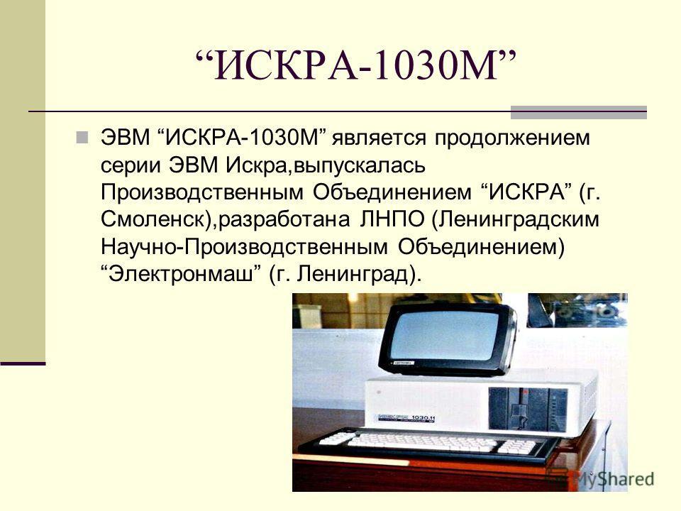 ИСКРА-1030М ЭВМ ИСКРА-1030М является продолжением серии ЭВМ Искра,выпускалась Производственным Объединением ИСКРА (г. Смоленск),разработана ЛНПО (Ленинградским Научно-Производственным Объединением) Электронмаш (г. Ленинград).
