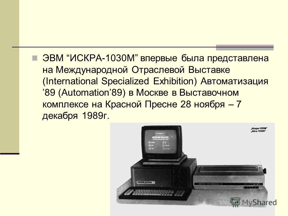 ЭВМ ИСКРА-1030М впервые была представлена на Международной Отраслевой Выставке (International Specialized Exhibition) Автоматизация 89 (Automation89) в Москве в Выставочном комплексе на Красной Пресне 28 ноября – 7 декабря 1989г.