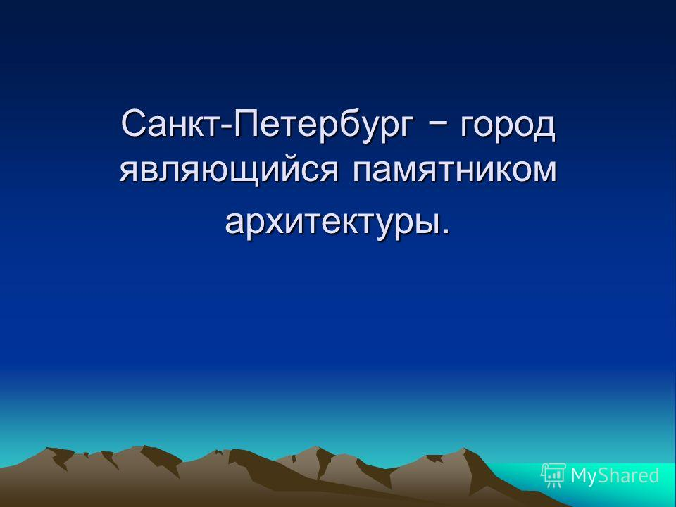 Санкт-Петербург город являющийся памятником архитектуры.