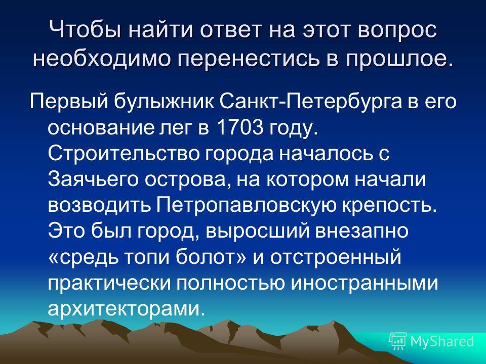 Чтобы найти ответ на этот вопрос необходимо перенестись в прошлое. Первый булыжник Санкт-Петербурга в его основание лег в 1703 году. Строительство города началось с Заячьего острова, на котором начали возводить Петропавловскую крепость. Это был город