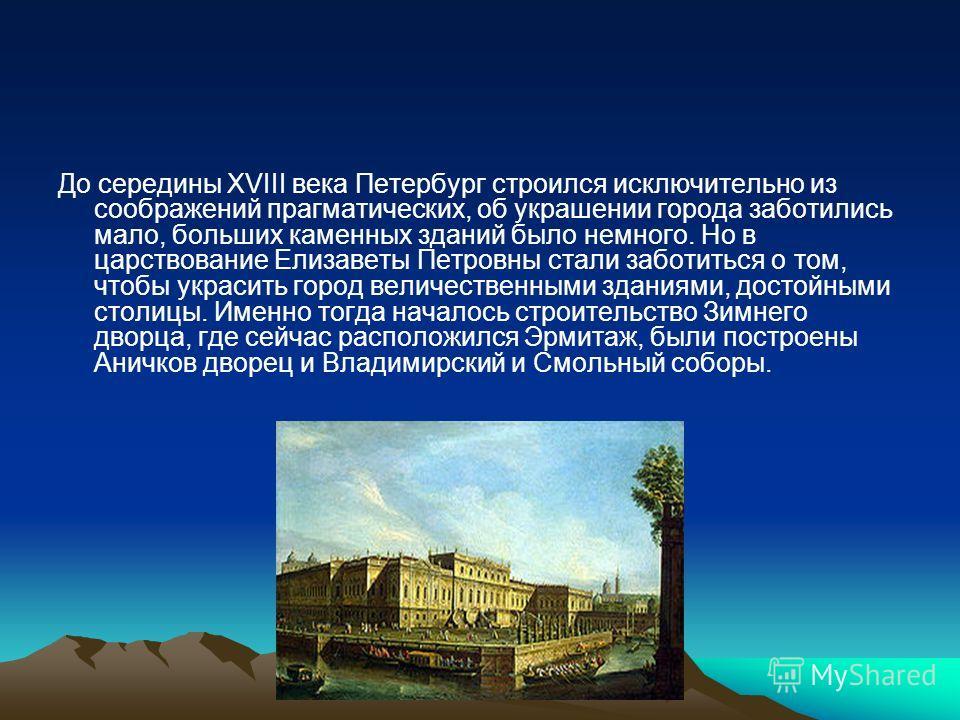 До середины ΧVΙΙΙ века Петербург строился исключительно из соображений прагматических, об украшении города заботились мало, больших каменных зданий было немного. Но в царствование Елизаветы Петровны стали заботиться о том, чтобы украсить город величе