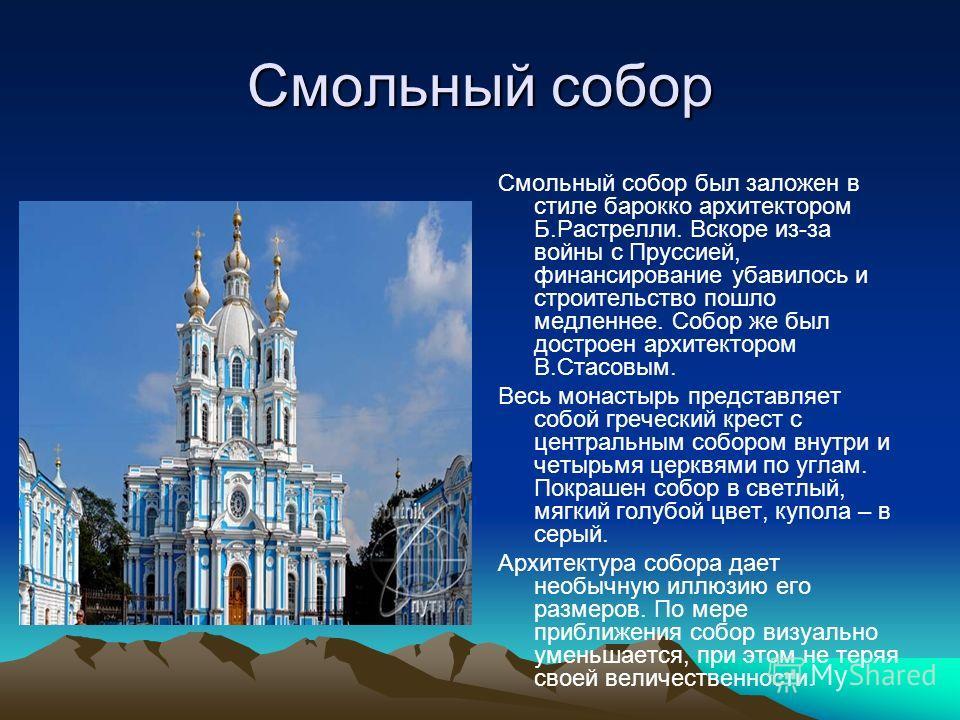 Смольный собор Смольный собор был заложен в стиле барокко архитектором Б.Растрелли. Вскоре из-за войны с Пруссией, финансирование убавилось и строительство пошло медленнее. Собор же был достроен архитектором В.Стасовым. Весь монастырь представляет со
