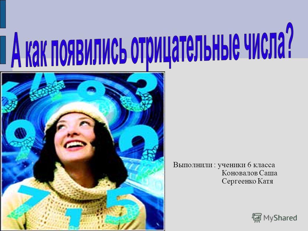 Выполнили : ученики 6 класса Коновалов Саша Сергеенко Катя