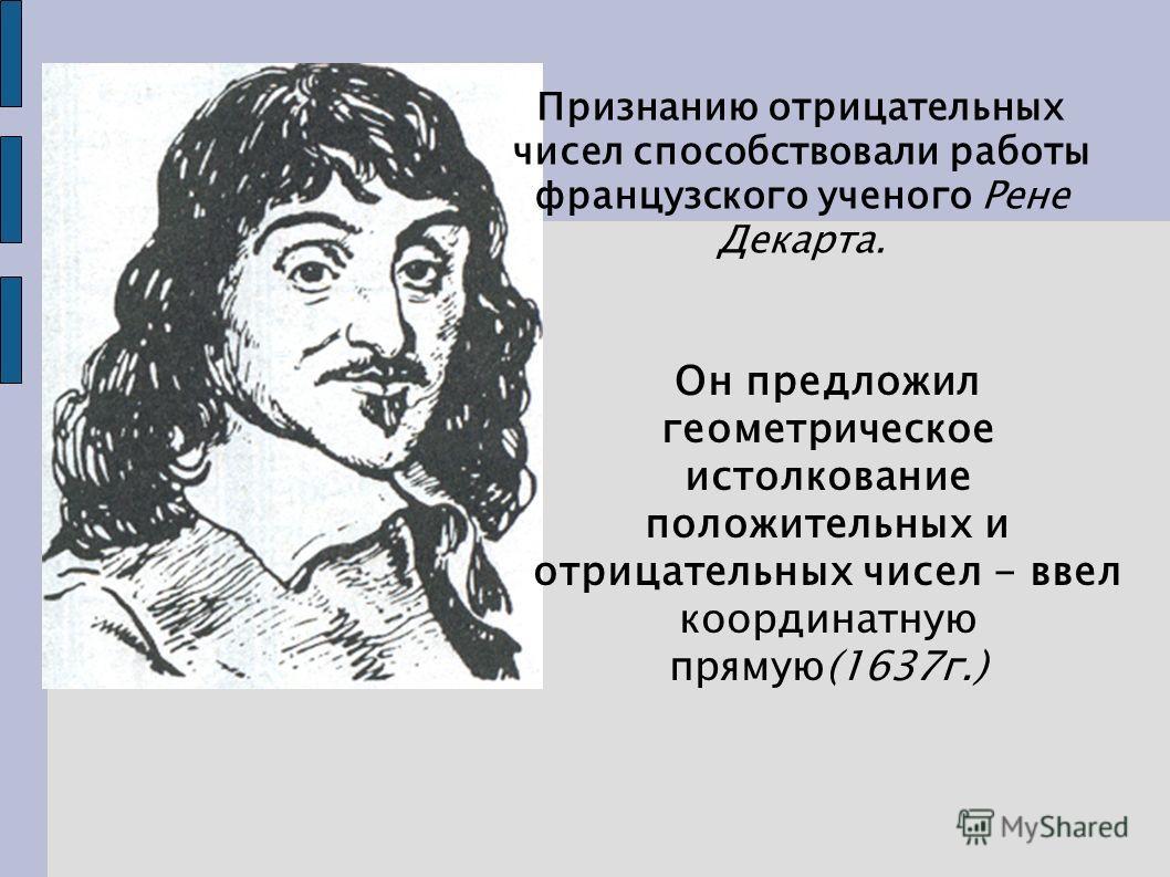 Признанию отрицательных чисел способствовали работы французского ученого Рене Декарта. Он предложил геометрическое истолкование положительных и отрицательных чисел - ввел координатную прямую(1637г.)