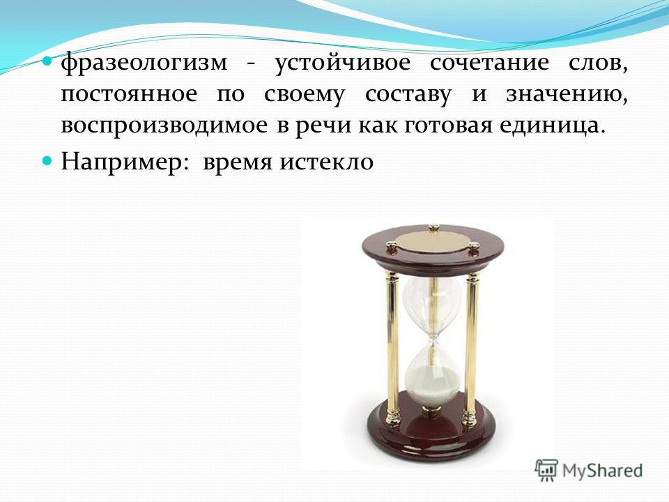 фразеологизм - устойчивое сочетание слов, постоянное по своему составу и значению, воспроизводимое в речи как готовая единица. Например: время истекло