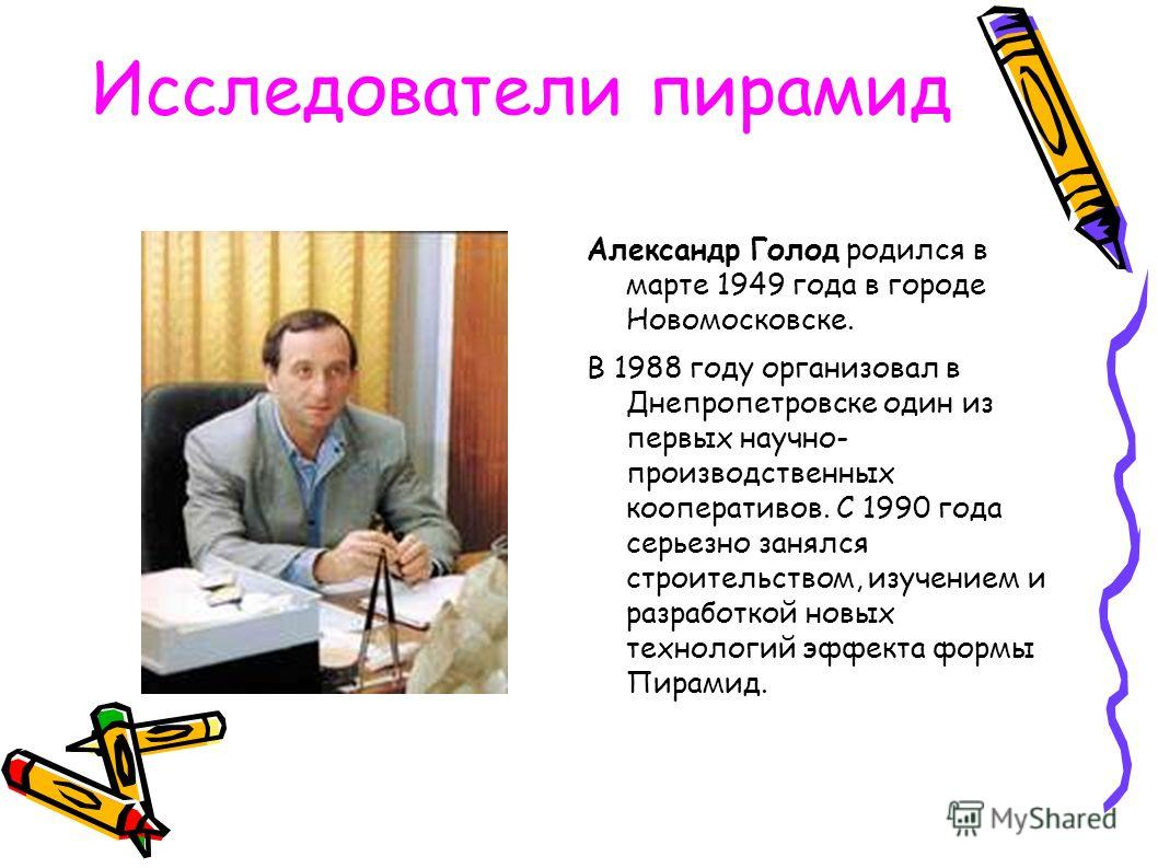 Исследователи пирамид Александр Голод родился в марте 1949 года в городе Новомосковске. В 1988 году организовал в Днепропетровске один из первых научно- производственных кооперативов. С 1990 года серьезно занялся строительством, изучением и разработк