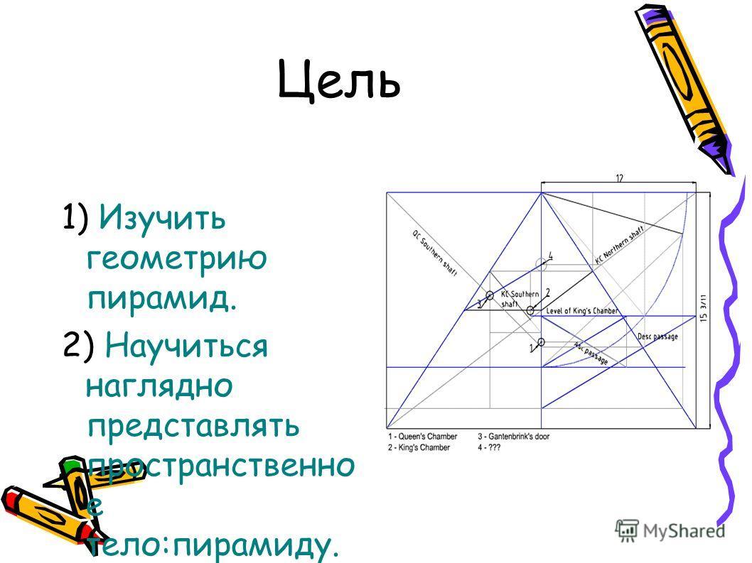 Цель 1) Изучить геометрию пирамид. 2) Научиться наглядно представлять пространственно е тело:пирамиду.