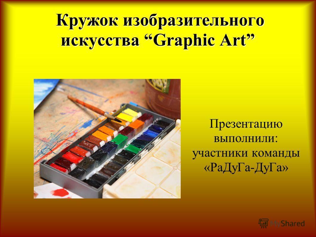 Кружок изобразительного искусства Graphic Art Кружок изобразительного искусства Graphic Art Презентацию выполнили: участники команды «РаДуГа-ДуГа»