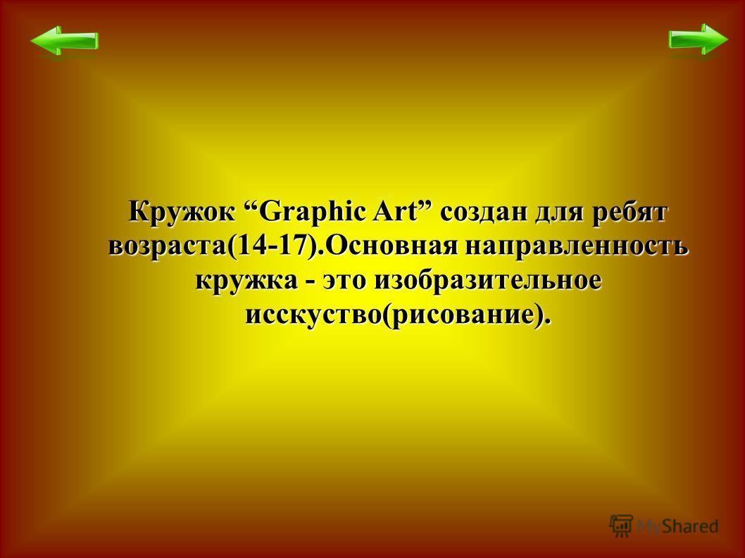 Кружок Graphic Art создан для ребят возраста(14-17).Основная направленность кружка - это изобразительное исскуство(рисование).