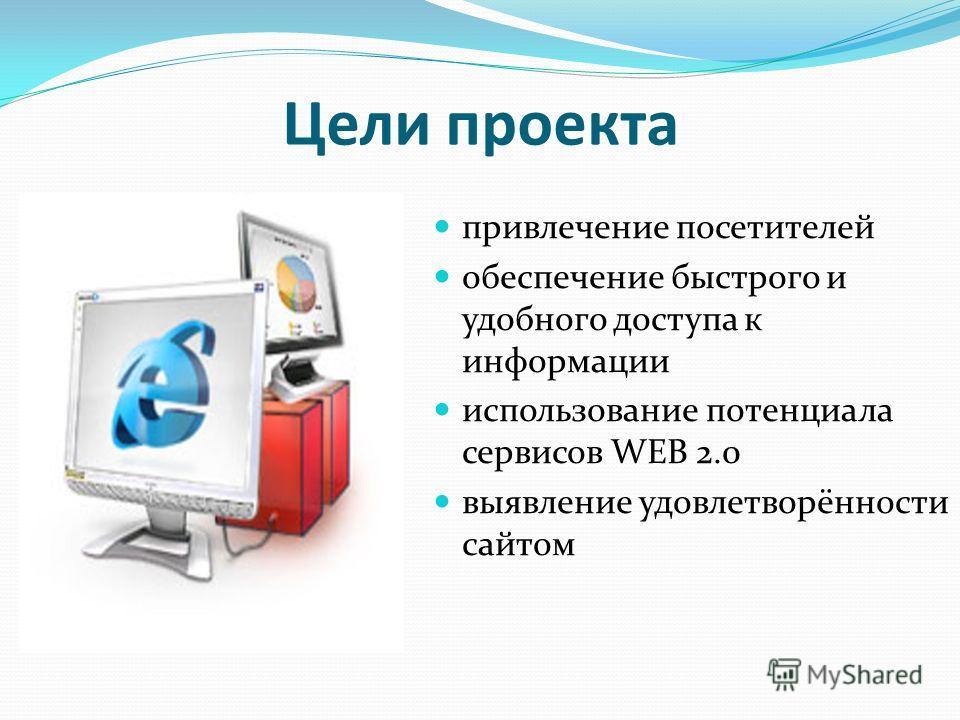 Цели проекта привлечение посетителей обеспечение быстрого и удобного доступа к информации использование потенциала сервисов WEB 2.0 выявление удовлетворённости сайтом