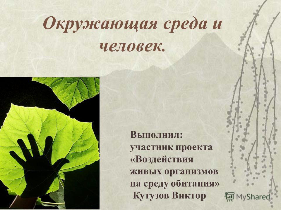 Окружающая среда и человек. Выполнил: участник проекта «Воздействия живых организмов на среду обитания» Кутузов Виктор
