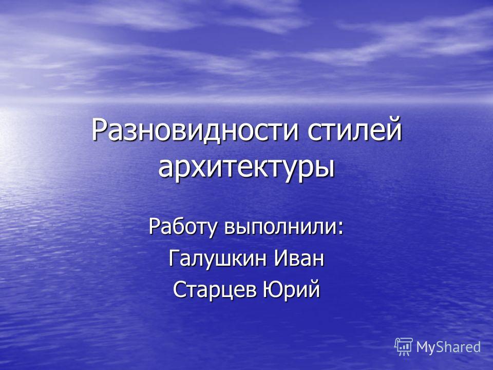Разновидности стилей архитектуры Работу выполнили: Галушкин Иван Старцев Юрий