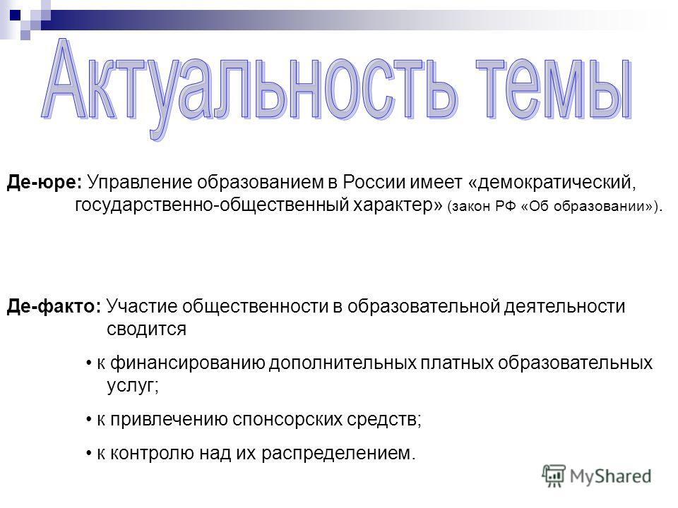 Де-юре: Управление образованием в России имеет «демократический, государственно-общественный характер» (закон РФ «Об образовании»). Де-факто: Участие общественности в образовательной деятельности сводится к финансированию дополнительных платных образ