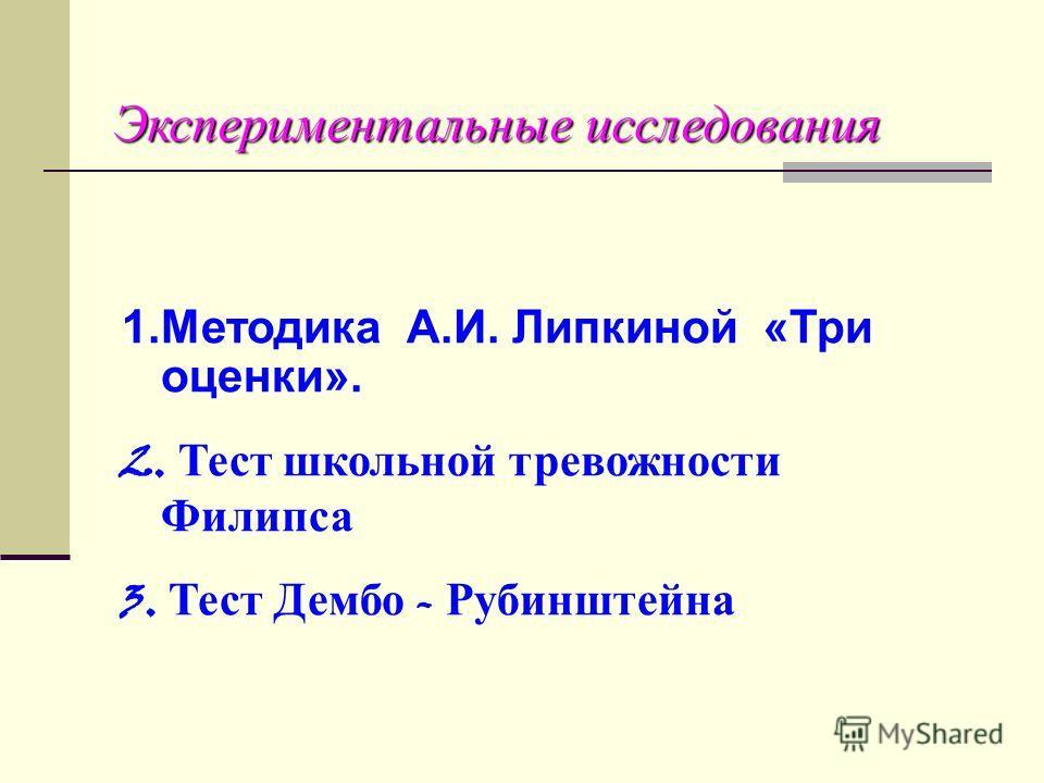 Экспериментальные исследования 1.Методика А.И. Липкиной «Три оценки». 2. Тест школьной тревожности Филипса 3. Тест Дембо - Рубинштейна