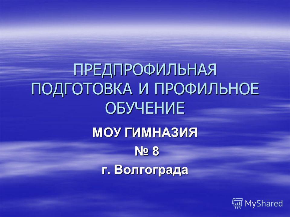 ПРЕДПРОФИЛЬНАЯ ПОДГОТОВКА И ПРОФИЛЬНОЕ ОБУЧЕНИЕ МОУ ГИМНАЗИЯ 8 8 г. Волгограда